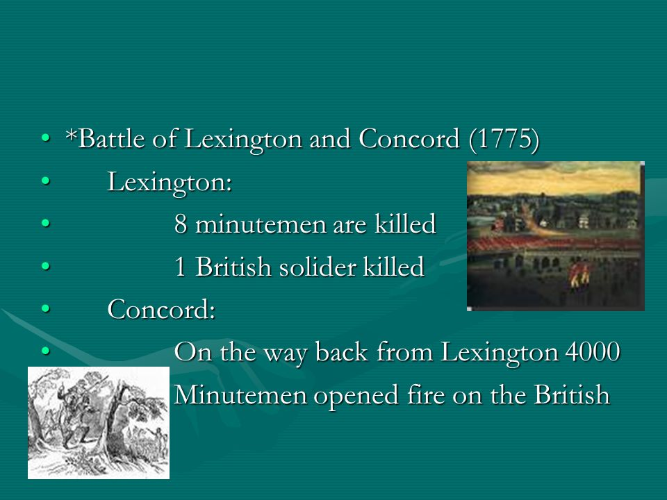 *Battle of Lexington and Concord (1775)*Battle of Lexington and Concord (1775) Lexington:Lexington: 8 minutemen are killed8 minutemen are killed 1 British solider killed1 British solider killed Concord:Concord: On the way back from Lexington 4000On the way back from Lexington 4000 Minutemen opened fire on the BritishMinutemen opened fire on the British