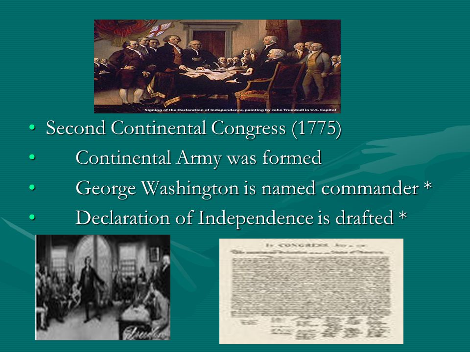 Second Continental Congress (1775)Second Continental Congress (1775) Continental Army was formedContinental Army was formed George Washington is named commander *George Washington is named commander * Declaration of Independence is drafted *Declaration of Independence is drafted *