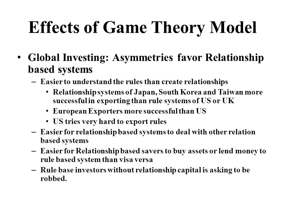 Effects of Game Theory Model Global Investing: Asymmetries favor Relationship based systems – Easier to understand the rules than create relationships Relationship systems of Japan, South Korea and Taiwan more successful in exporting than rule systems of US or UK European Exporters more successful than US US tries very hard to export rules – Easier for relationship based systems to deal with other relation based systems – Easier for Relationship based savers to buy assets or lend money to rule based system than visa versa – Rule base investors without relationship capital is asking to be robbed.
