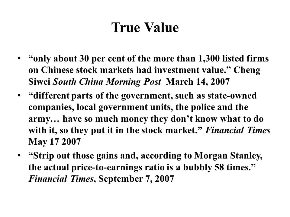 True Value only about 30 per cent of the more than 1,300 listed firms on Chinese stock markets had investment value. Cheng Siwei South China Morning Post March 14, 2007 different parts of the government, such as state-owned companies, local government units, the police and the army… have so much money they don't know what to do with it, so they put it in the stock market. Financial Times May 17 2007 Strip out those gains and, according to Morgan Stanley, the actual price-to-earnings ratio is a bubbly 58 times. Financial Times, September 7, 2007