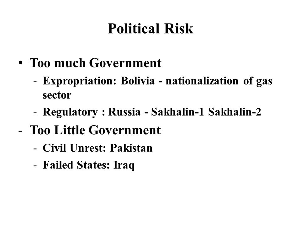 Political Risk Too much Government -Expropriation: Bolivia - nationalization of gas sector -Regulatory : Russia - Sakhalin-1 Sakhalin-2 -Too Little Government -Civil Unrest: Pakistan -Failed States: Iraq