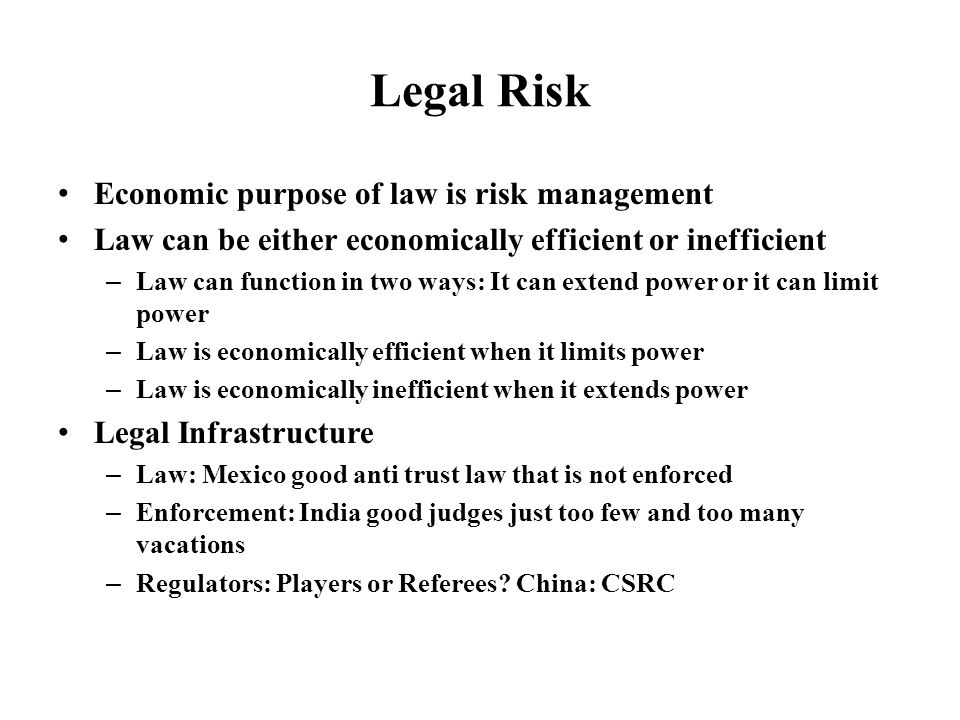 Legal Risk Economic purpose of law is risk management Law can be either economically efficient or inefficient – Law can function in two ways: It can extend power or it can limit power – Law is economically efficient when it limits power – Law is economically inefficient when it extends power Legal Infrastructure – Law: Mexico good anti trust law that is not enforced – Enforcement: India good judges just too few and too many vacations – Regulators: Players or Referees.
