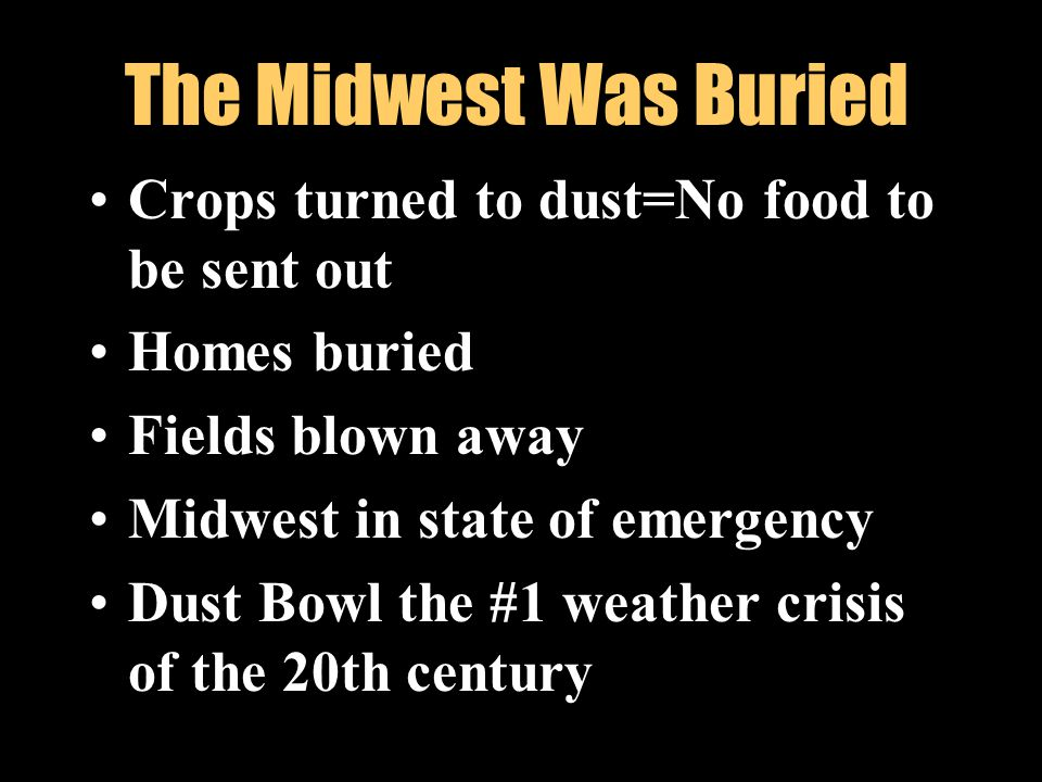 The Midwest Was Buried Crops turned to dust=No food to be sent out Homes buried Fields blown away Midwest in state of emergency Dust Bowl the #1 weath