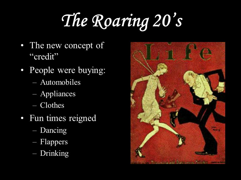 "The Roaring 20's The new concept of ""credit"" People were buying: –Automobiles –Appliances –Clothes Fun times reigned –Dancing –Flappers –Drinking"