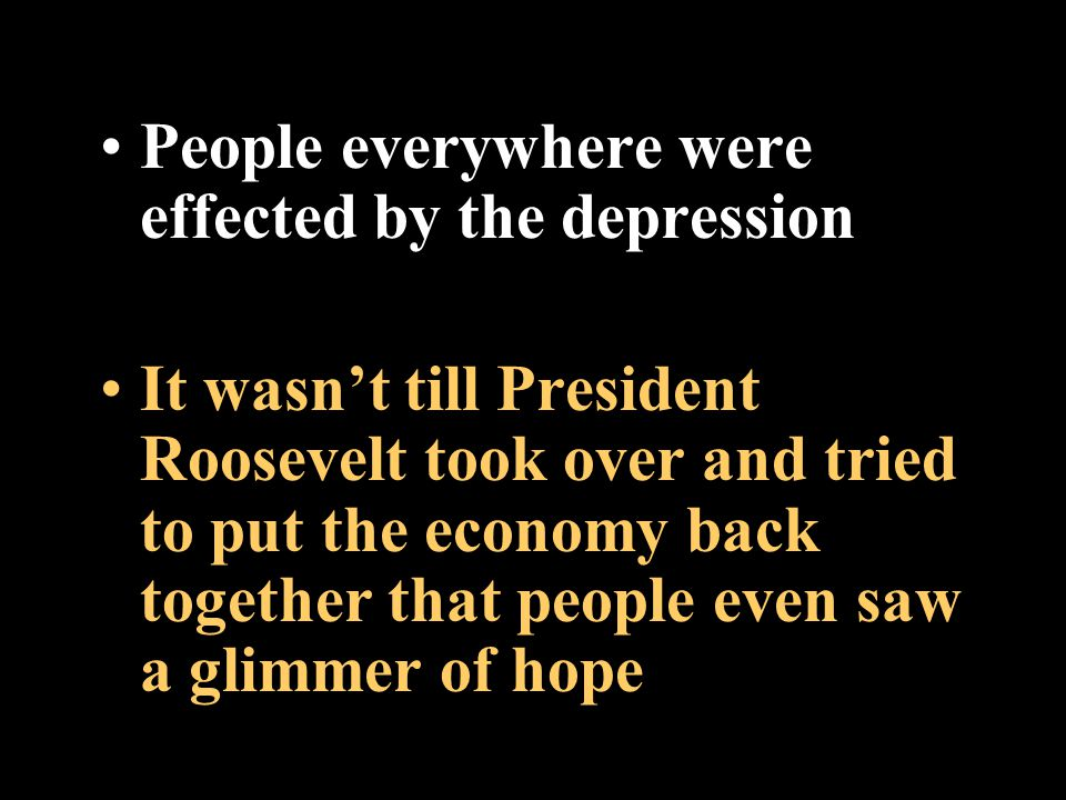 People everywhere were effected by the depression It wasn't till President Roosevelt took over and tried to put the economy back together that people even saw a glimmer of hope
