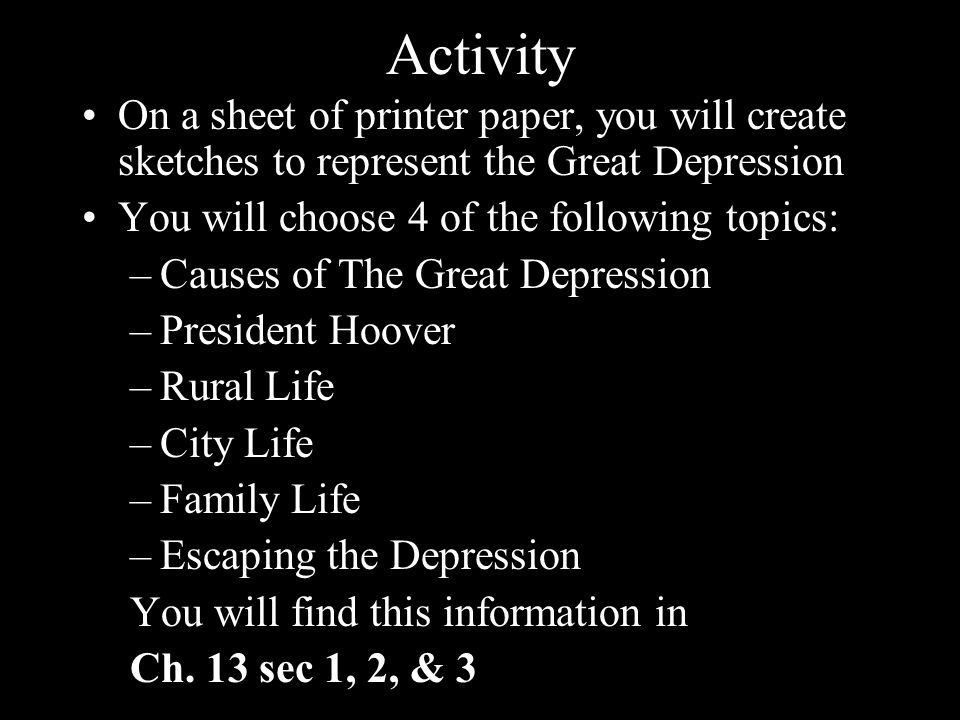 Activity On a sheet of printer paper, you will create sketches to represent the Great Depression You will choose 4 of the following topics: –Causes of The Great Depression –President Hoover –Rural Life –City Life –Family Life –Escaping the Depression You will find this information in Ch.