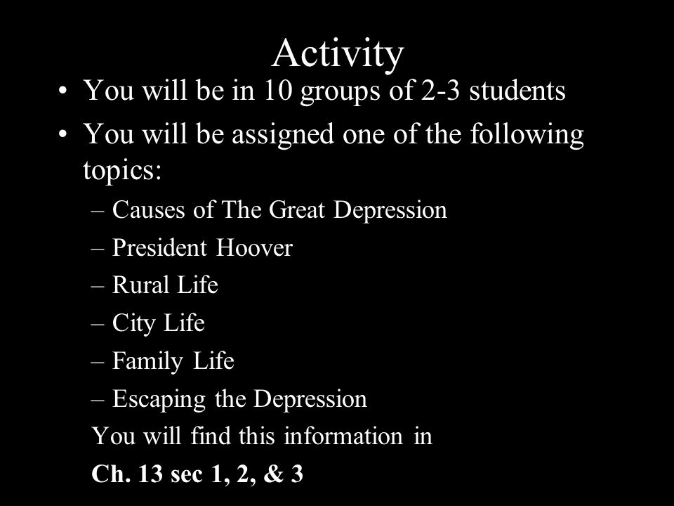 Activity You will be in 10 groups of 2-3 students You will be assigned one of the following topics: –Causes of The Great Depression –President Hoover –Rural Life –City Life –Family Life –Escaping the Depression You will find this information in Ch.