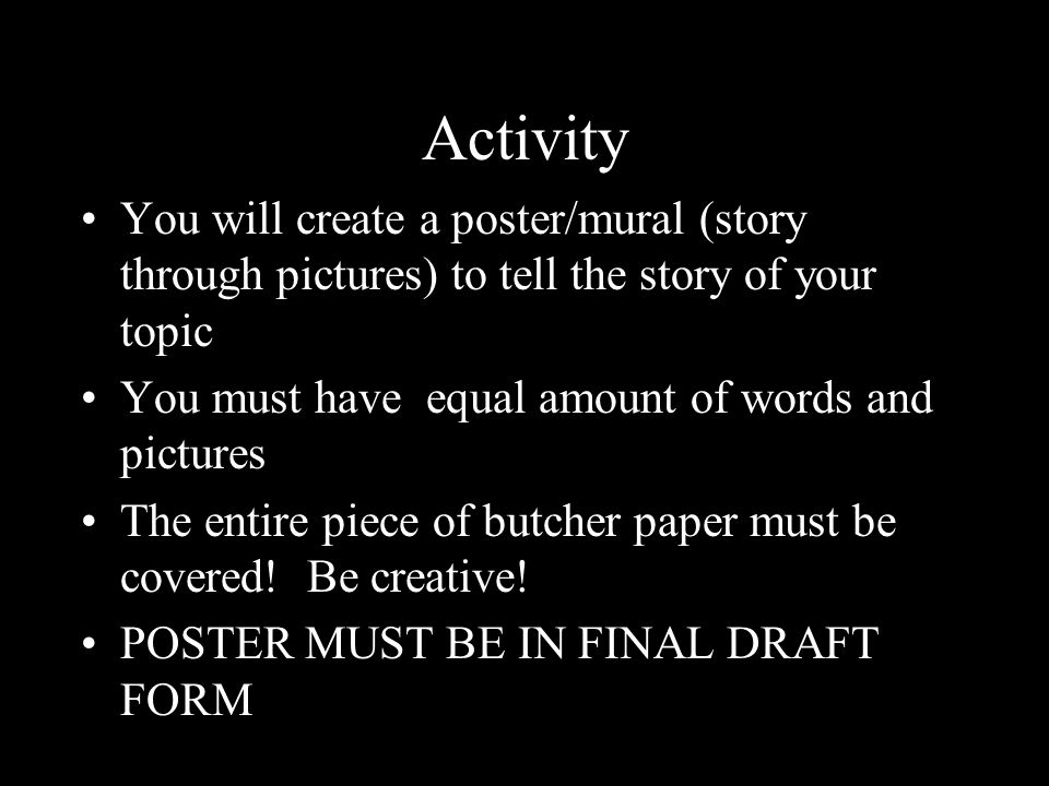Activity You will create a poster/mural (story through pictures) to tell the story of your topic You must have equal amount of words and pictures The entire piece of butcher paper must be covered.