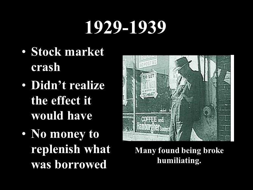 1929-1939 Stock market crash Didn't realize the effect it would have No money to replenish what was borrowed Many found being broke humiliating.