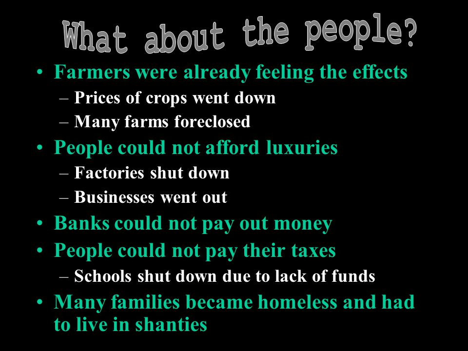 Farmers were already feeling the effects –Prices of crops went down –Many farms foreclosed People could not afford luxuries –Factories shut down –Businesses went out Banks could not pay out money People could not pay their taxes –Schools shut down due to lack of funds Many families became homeless and had to live in shanties
