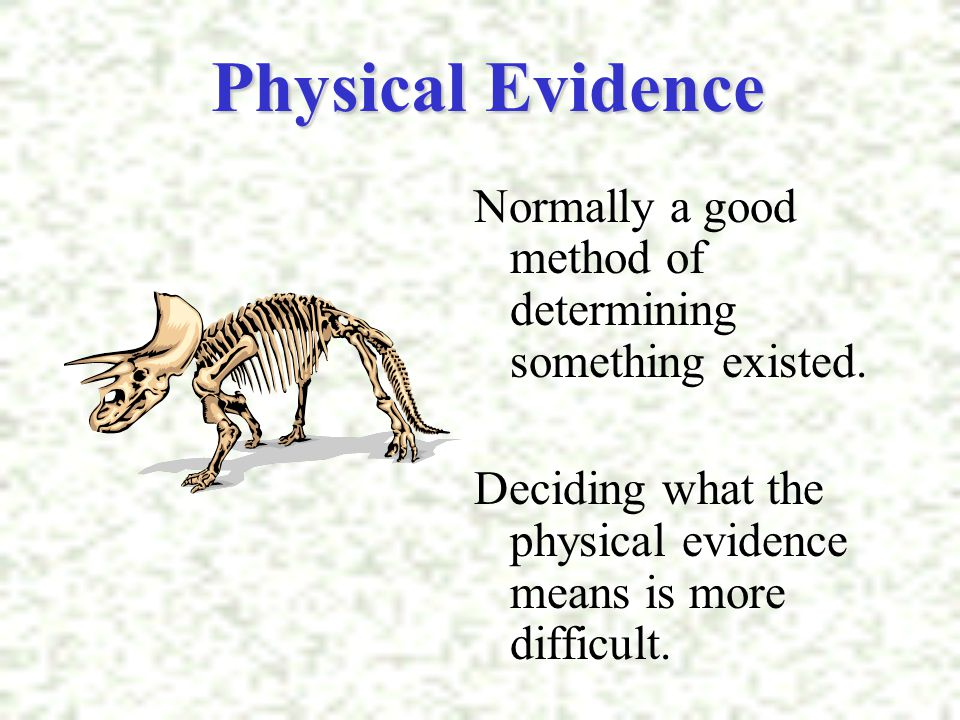 Physical Evidence Normally a good method of determining something existed. Deciding what the physical evidence means is more difficult.