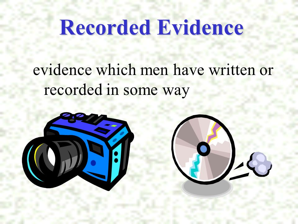 Recorded Evidence evidence which men have written or recorded in some way