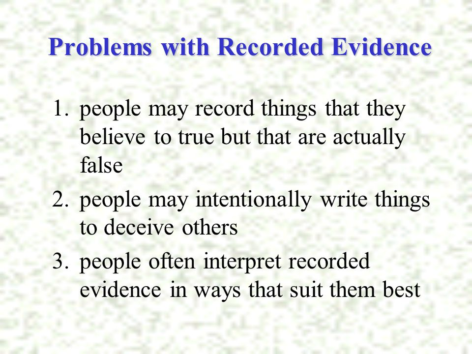 Problems with Recorded Evidence 1.people may record things that they believe to true but that are actually false 2.people may intentionally write thin