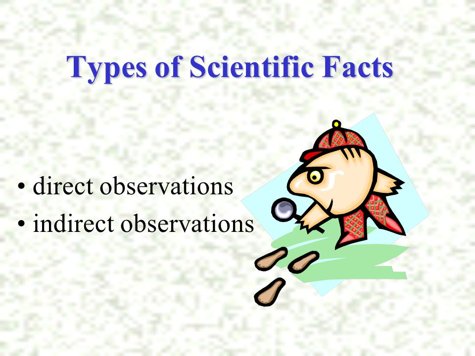 Types of Scientific Facts direct observations indirect observations