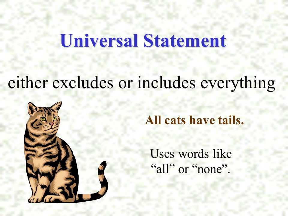 "Universal Statement either excludes or includes everything All cats have tails. Uses words like ""all"" or ""none""."