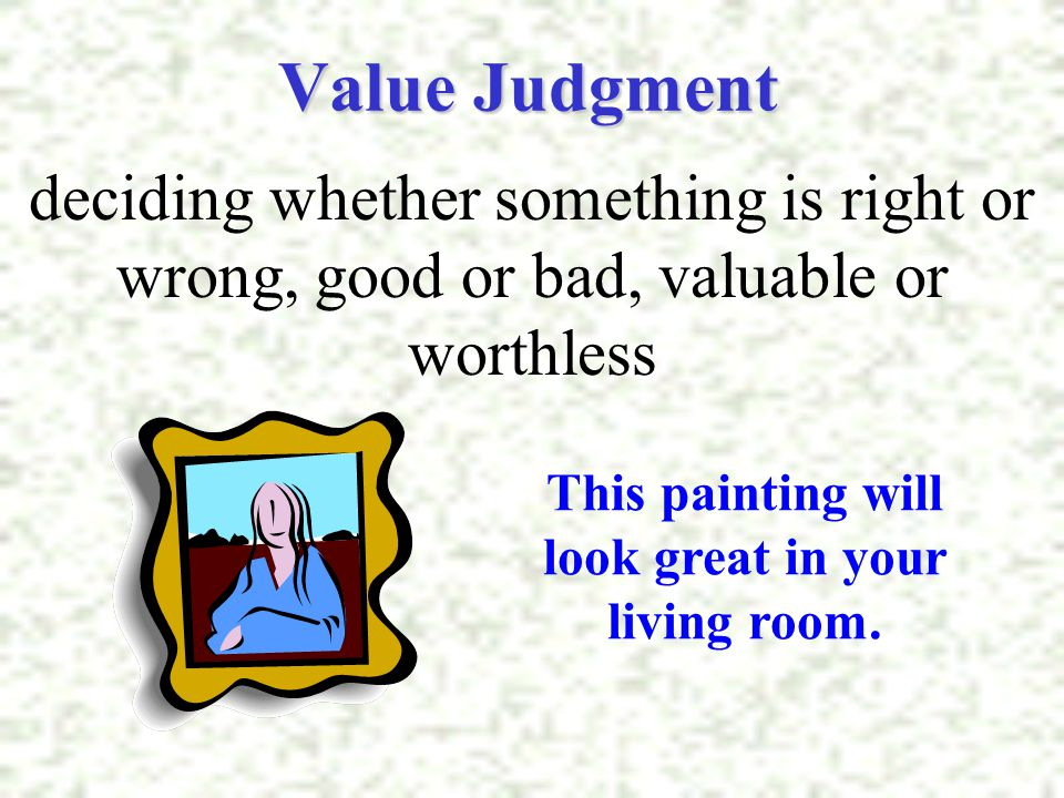 Value Judgment deciding whether something is right or wrong, good or bad, valuable or worthless This painting will look great in your living room.