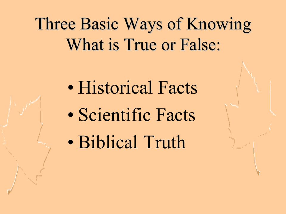 Three Basic Ways of Knowing What is True or False: Historical Facts Scientific Facts Biblical Truth