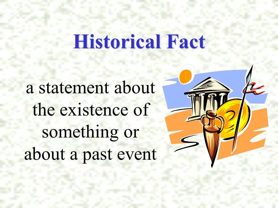 Historical Fact a statement about the existence of something or about a past event