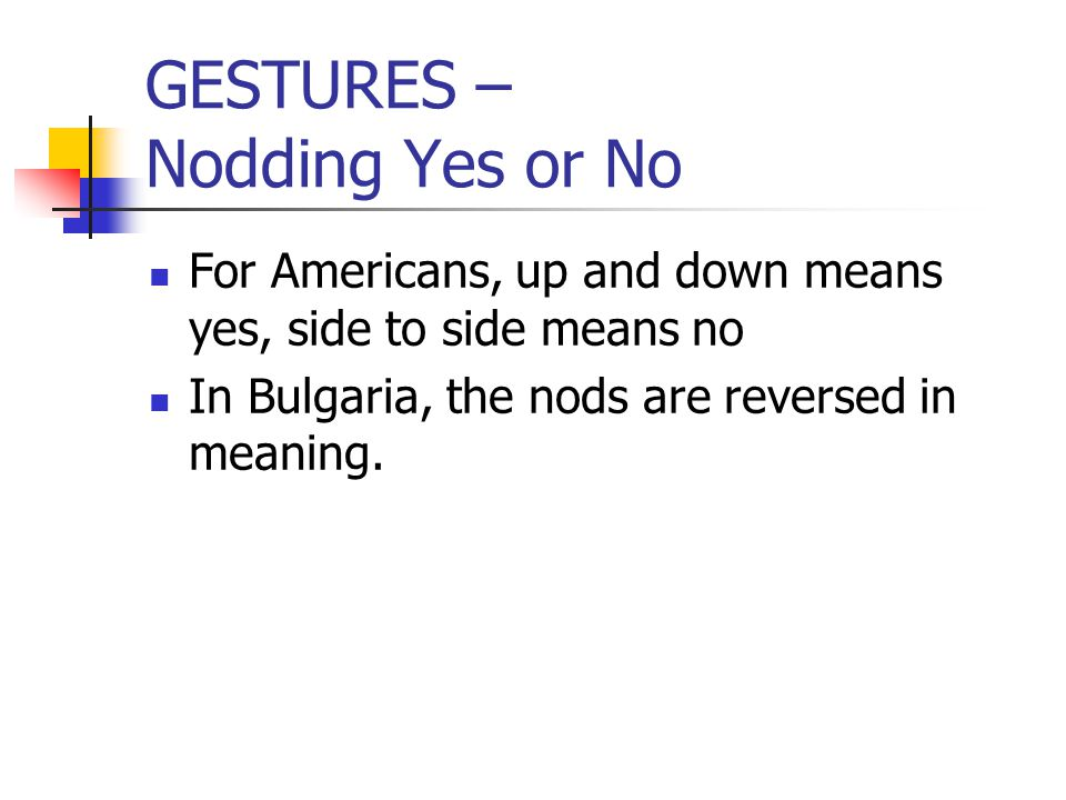 GESTURES – Nodding Yes or No For Americans, up and down means yes, side to side means no In Bulgaria, the nods are reversed in meaning.