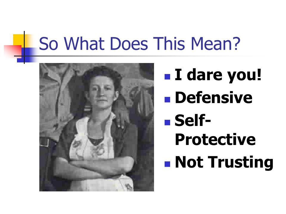 So What Does This Mean? I dare you! Defensive Self- Protective Not Trusting