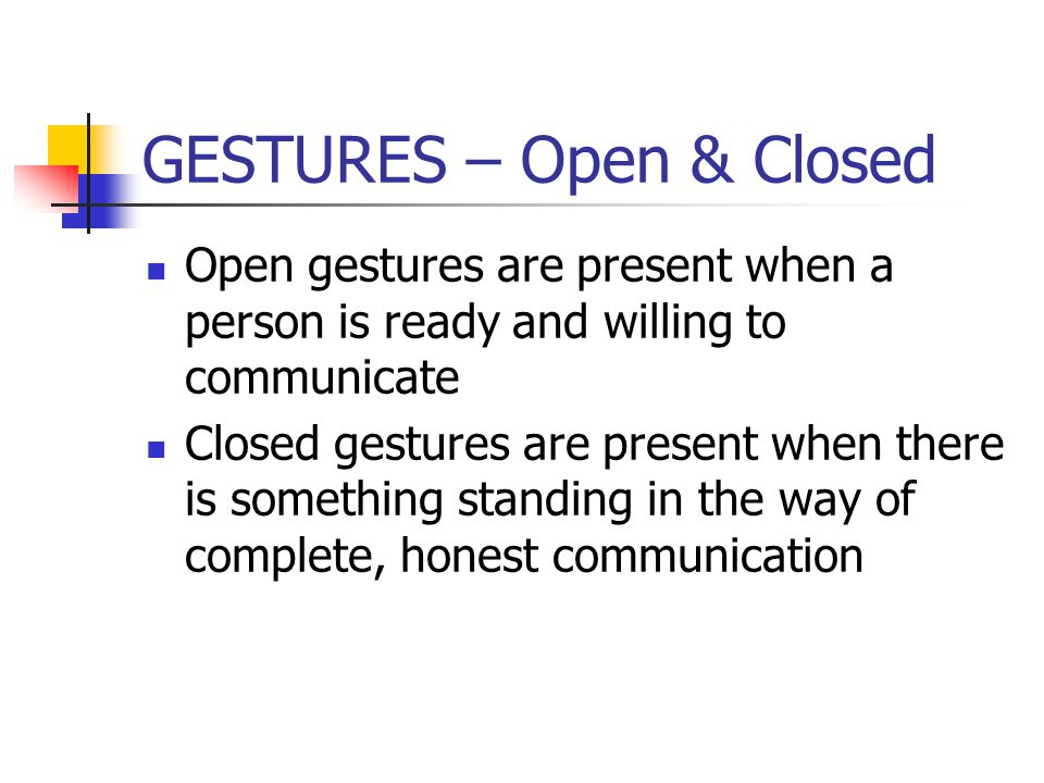 GESTURES – Open & Closed Open gestures are present when a person is ready and willing to communicate Closed gestures are present when there is somethi