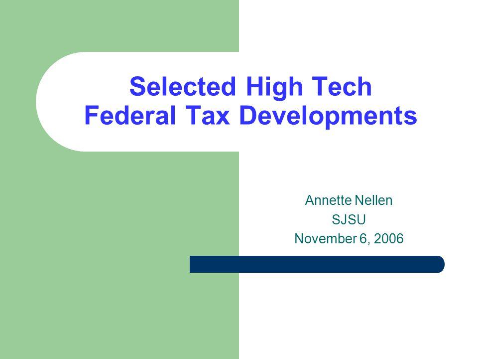 Selected High Tech Federal Tax Developments Annette Nellen SJSU November 6, 2006