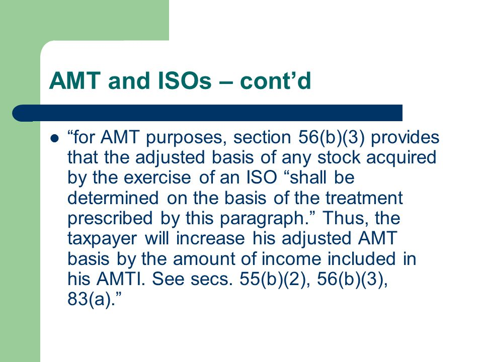 AMT and ISOs – cont'd for AMT purposes, section 56(b)(3) provides that the adjusted basis of any stock acquired by the exercise of an ISO shall be determined on the basis of the treatment prescribed by this paragraph. Thus, the taxpayer will increase his adjusted AMT basis by the amount of income included in his AMTI.