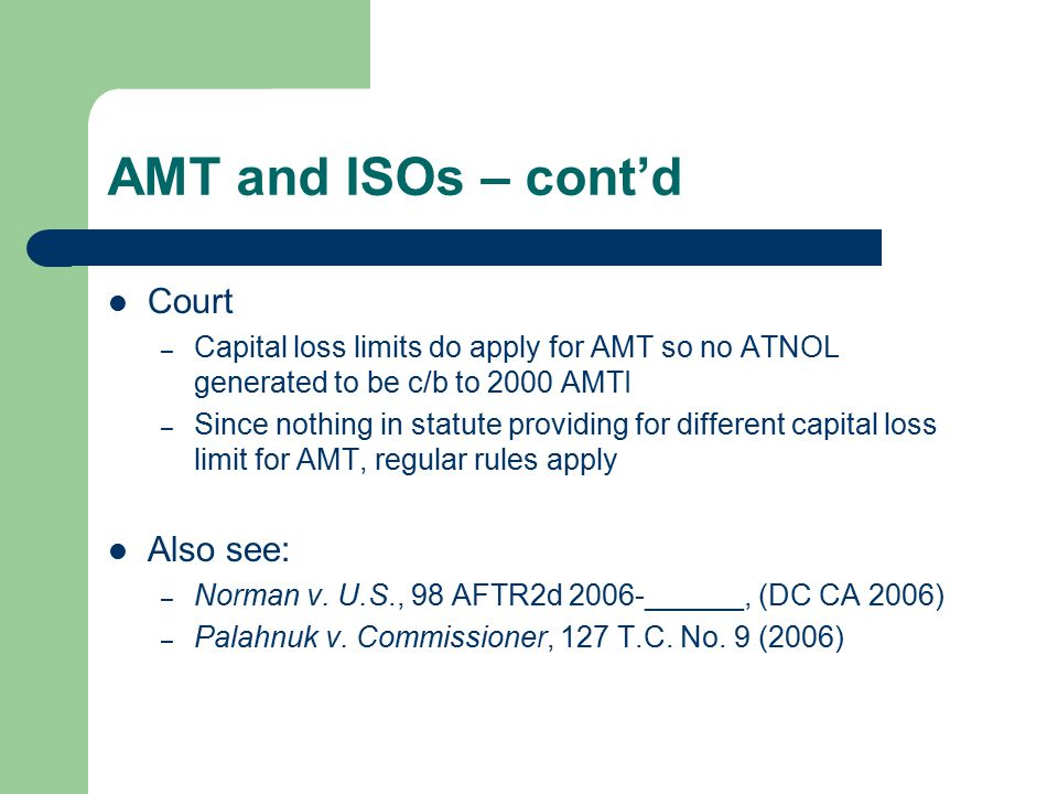 AMT and ISOs – cont'd Court – Capital loss limits do apply for AMT so no ATNOL generated to be c/b to 2000 AMTI – Since nothing in statute providing for different capital loss limit for AMT, regular rules apply Also see: – Norman v.