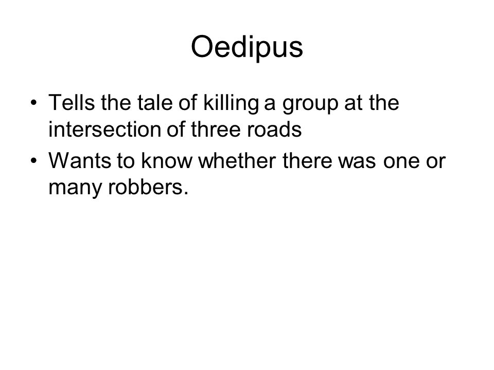 Oedipus Tells the tale of killing a group at the intersection of three roads Wants to know whether there was one or many robbers.