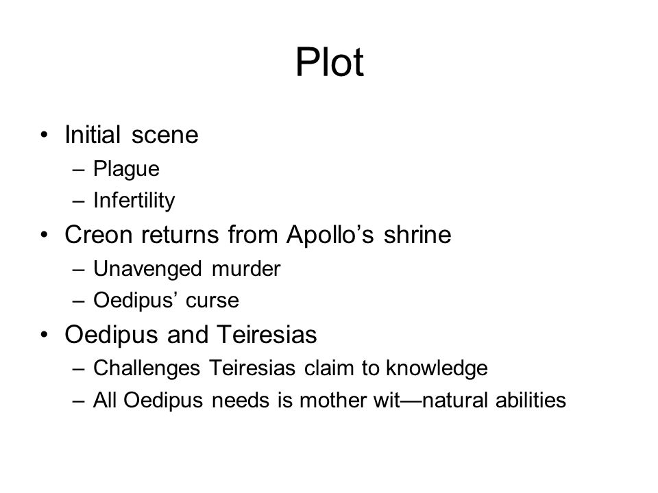 Plot Initial scene –Plague –Infertility Creon returns from Apollo's shrine –Unavenged murder –Oedipus' curse Oedipus and Teiresias –Challenges Teiresias claim to knowledge –All Oedipus needs is mother wit—natural abilities