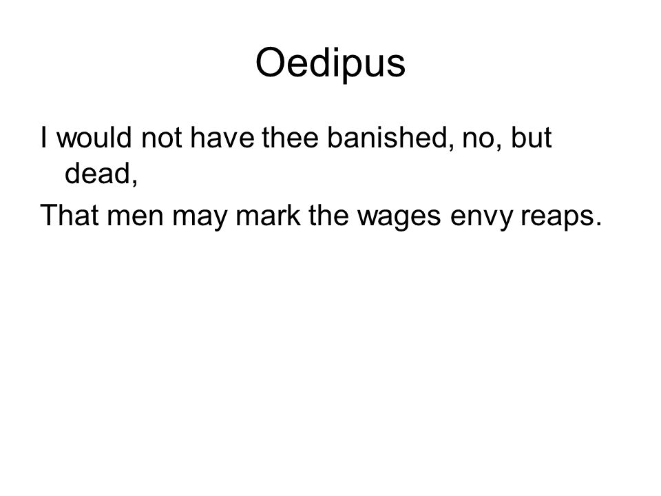 Oedipus I would not have thee banished, no, but dead, That men may mark the wages envy reaps.