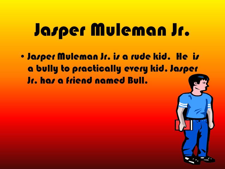 Jasper Muleman Jr.Jasper Muleman Jr. is a rude kid.