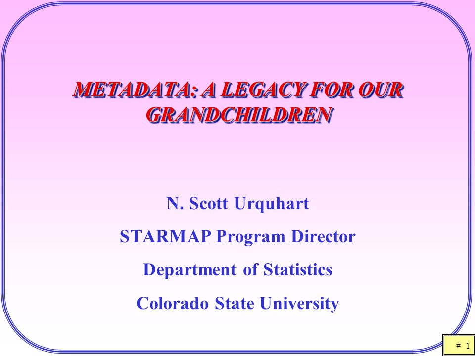 # 1 METADATA: A LEGACY FOR OUR GRANDCHILDREN N. Scott Urquhart STARMAP Program Director Department of Statistics Colorado State University