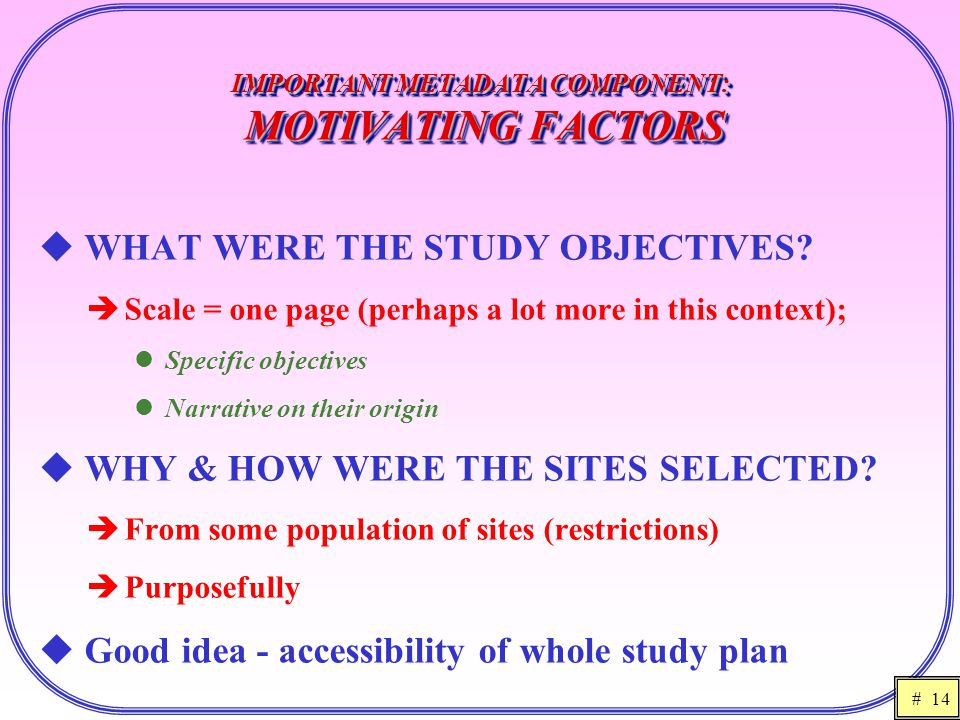 # 14 IMPORTANT METADATA COMPONENT: MOTIVATING FACTORS  WHAT WERE THE STUDY OBJECTIVES?  Scale = one page (perhaps a lot more in this context); Speci