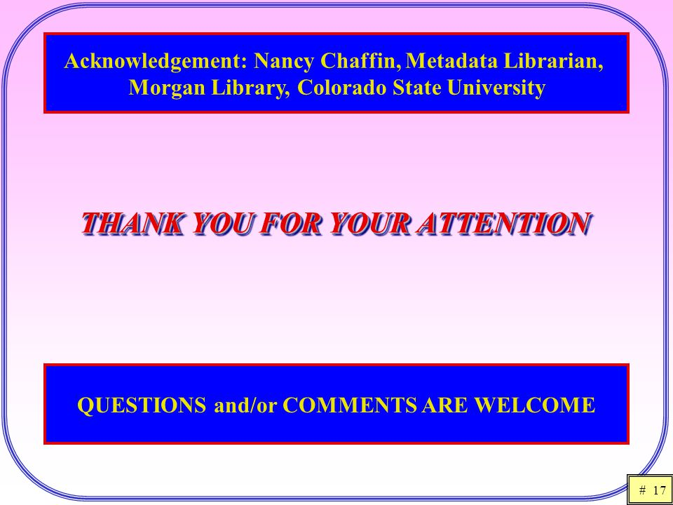 # 17 THANK YOU FOR YOUR ATTENTION Acknowledgement: Nancy Chaffin, Metadata Librarian, Morgan Library, Colorado State University QUESTIONS and/or COMME