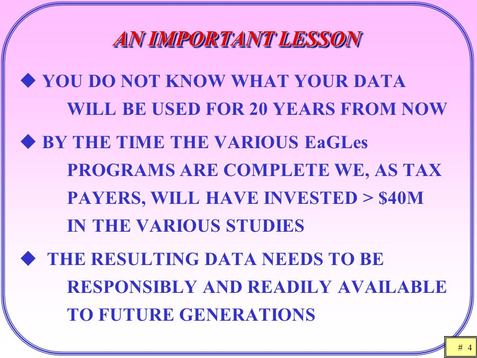 # 4 AN IMPORTANT LESSON  YOU DO NOT KNOW WHAT YOUR DATA WILL BE USED FOR 20 YEARS FROM NOW  BY THE TIME THE VARIOUS EaGLes PROGRAMS ARE COMPLETE WE,