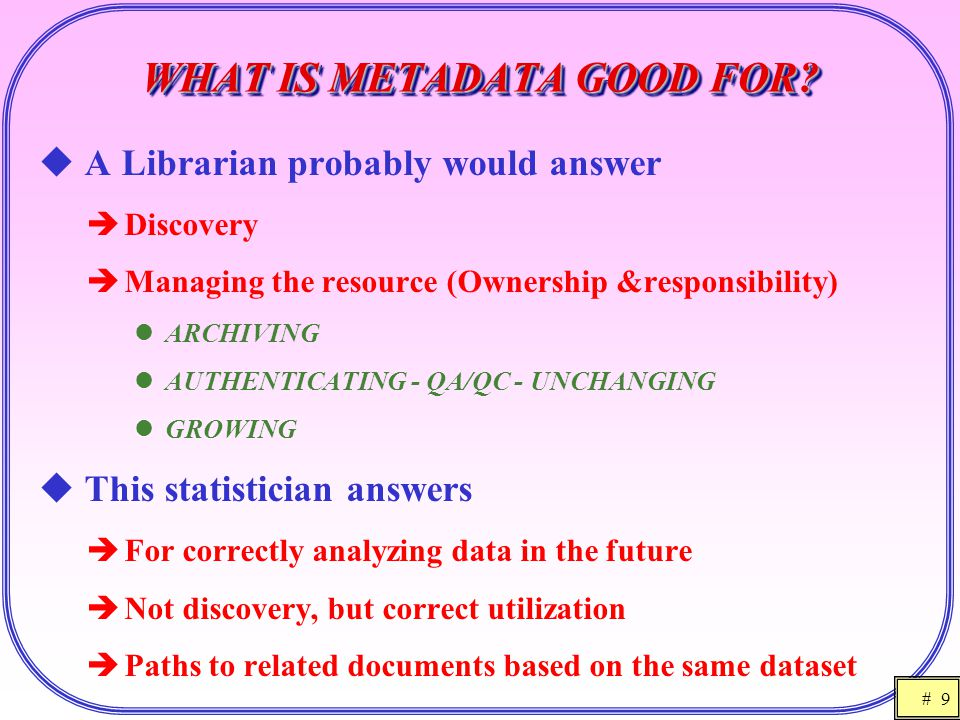 # 9 WHAT IS METADATA GOOD FOR?  A Librarian probably would answer  Discovery  Managing the resource (Ownership &responsibility) ARCHIVING AUTHENTIC