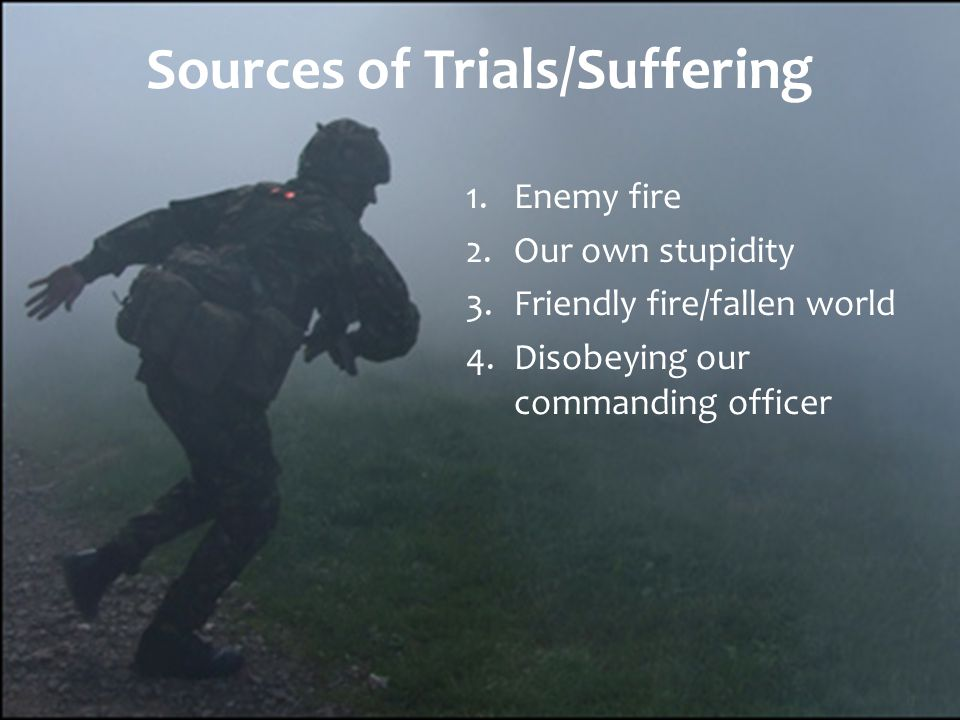 Sources of Trials/Suffering 1.Enemy fire 2.Our own stupidity 3.Friendly fire/fallen world 4.Disobeying our commanding officer