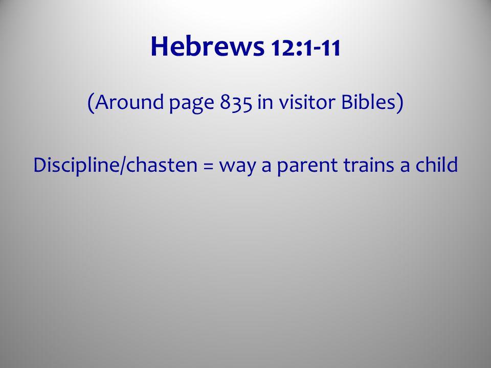 Hebrews 12:1-11 (Around page 835 in visitor Bibles) Discipline/chasten = way a parent trains a child