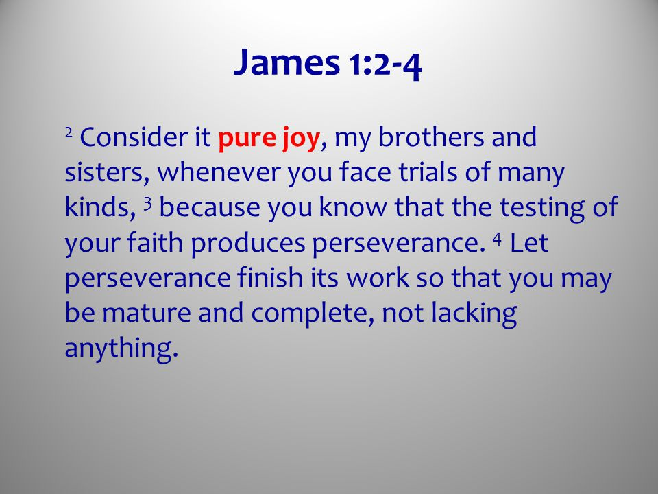 James 1:2-4 2 Consider it pure joy, my brothers and sisters, whenever you face trials of many kinds, 3 because you know that the testing of your faith produces perseverance.