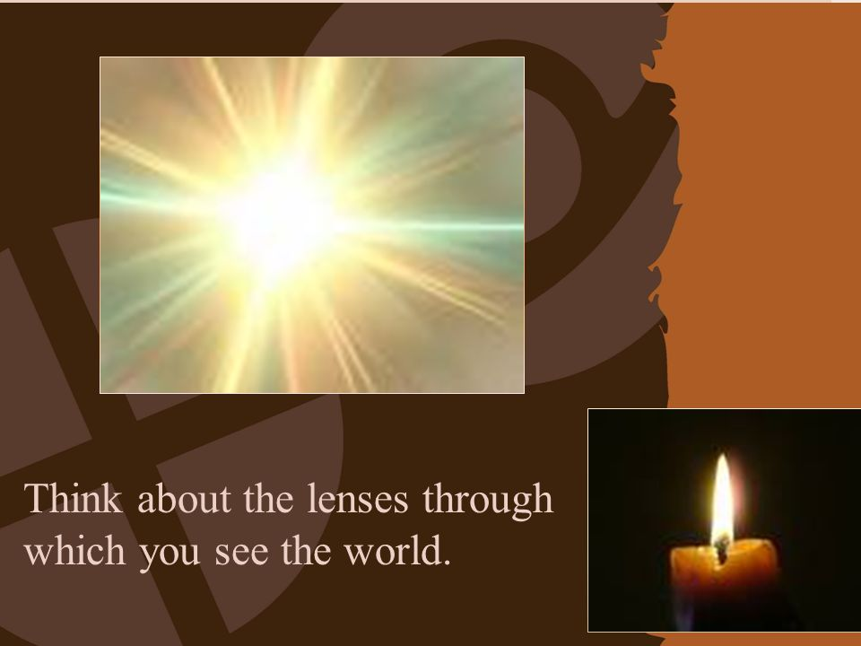 Think about the lenses through which you see the world.