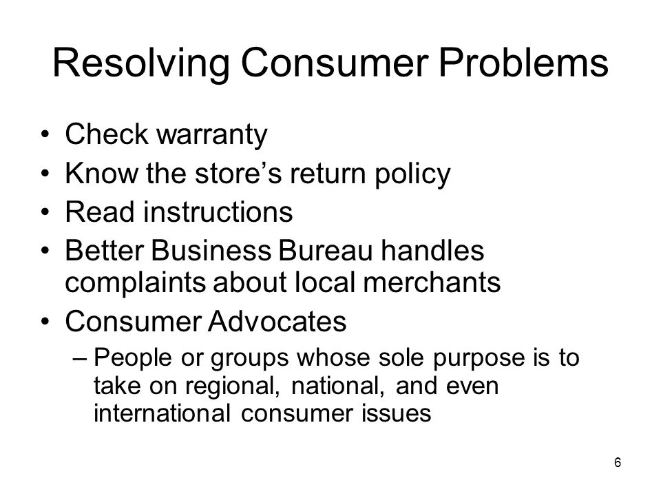 6 Resolving Consumer Problems Check warranty Know the store's return policy Read instructions Better Business Bureau handles complaints about local me