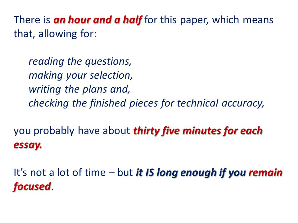 an hour and a half There is an hour and a half for this paper, which means that, allowing for: reading the questions, making your selection, writing the plans and, checking the finished pieces for technical accuracy, thirty five minutes for each essay.