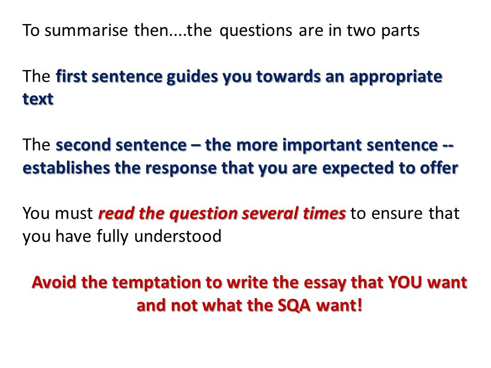 To summarise then....the questions are in two parts first sentence guides you towards an appropriate text The first sentence guides you towards an appropriate text second sentence – the more important sentence -- establishes the response that you are expected to offer The second sentence – the more important sentence -- establishes the response that you are expected to offer read the question several times You must read the question several times to ensure that you have fully understood Avoid the temptation to write the essay that YOU want and not what the SQA want!