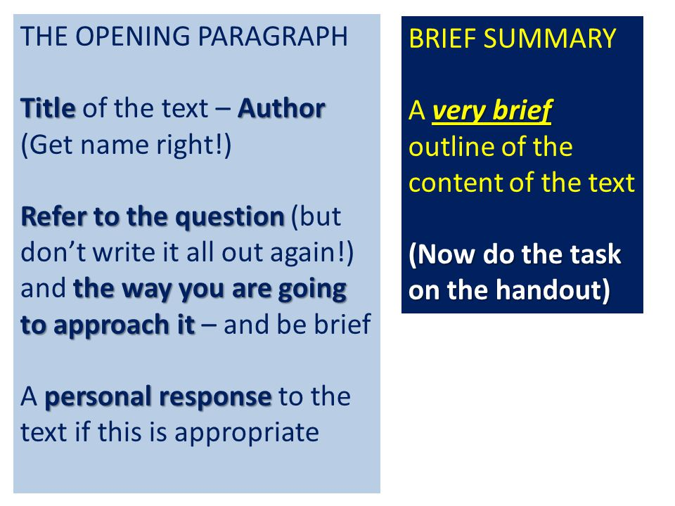 THE OPENING PARAGRAPH TitleAuthor Title of the text – Author (Get name right!) Refer to the question the way you are going to approach it Refer to the question (but don't write it all out again!) and the way you are going to approach it – and be brief personal response A personal response to the text if this is appropriate BRIEF SUMMARY very brief A very brief outline of the content of the text (Now do the task on the handout)