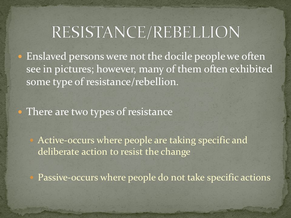Enslaved persons were not the docile people we often see in pictures; however, many of them often exhibited some type of resistance/rebellion.