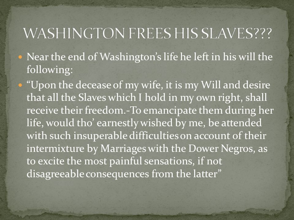 Near the end of Washington's life he left in his will the following: Upon the decease of my wife, it is my Will and desire that all the Slaves which I hold in my own right, shall receive their freedom.-To emancipate them during her life, would tho' earnestly wished by me, be attended with such insuperable difficulties on account of their intermixture by Marriages with the Dower Negros, as to excite the most painful sensations, if not disagreeable consequences from the latter