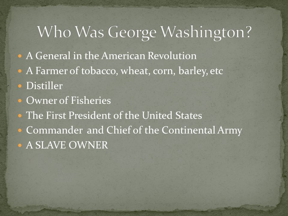 A General in the American Revolution A Farmer of tobacco, wheat, corn, barley, etc Distiller Owner of Fisheries The First President of the United Stat