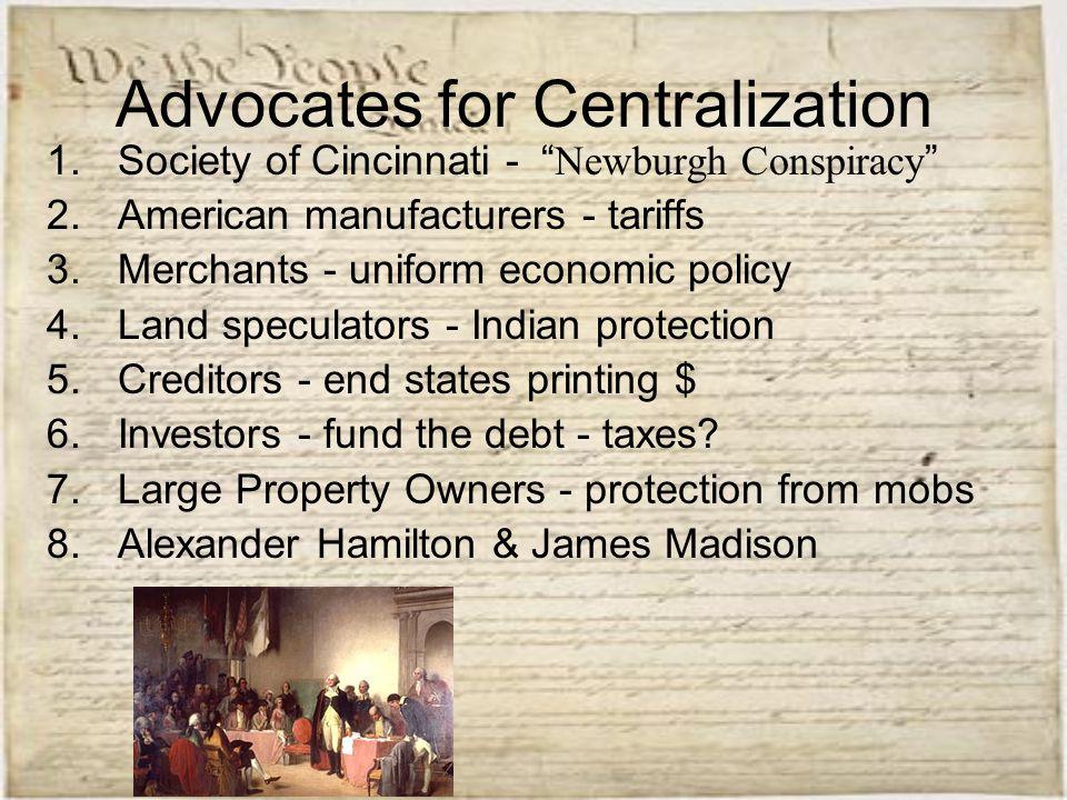 "Advocates for Centralization 1.Society of Cincinnati - "" Newburgh Conspiracy "" 2.American manufacturers - tariffs 3.Merchants - uniform economic polic"