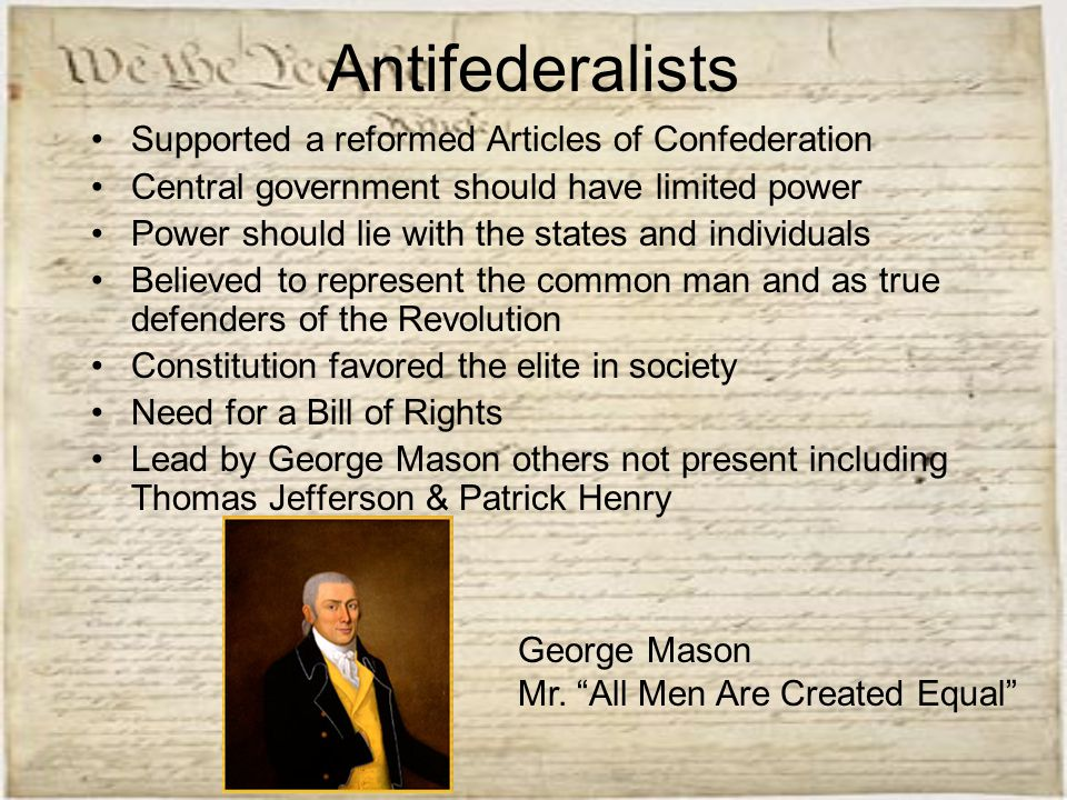 Antifederalists Supported a reformed Articles of Confederation Central government should have limited power Power should lie with the states and indiv